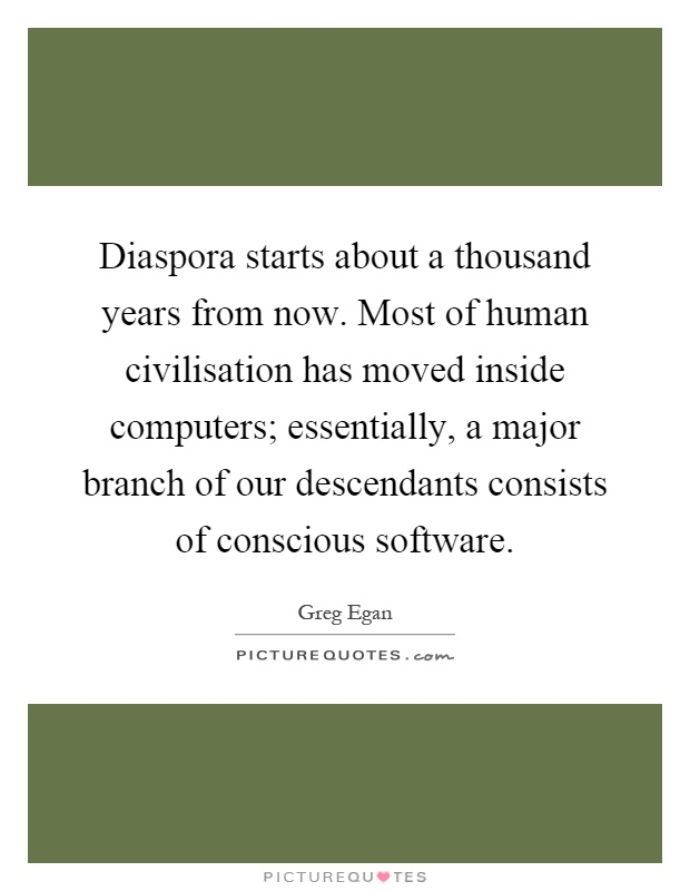 Diaspora starts about a thousand years from now. Most of human civilisation has moved inside computers; essentially, a major branch of our descendants consists of conscious software Picture Quote #1