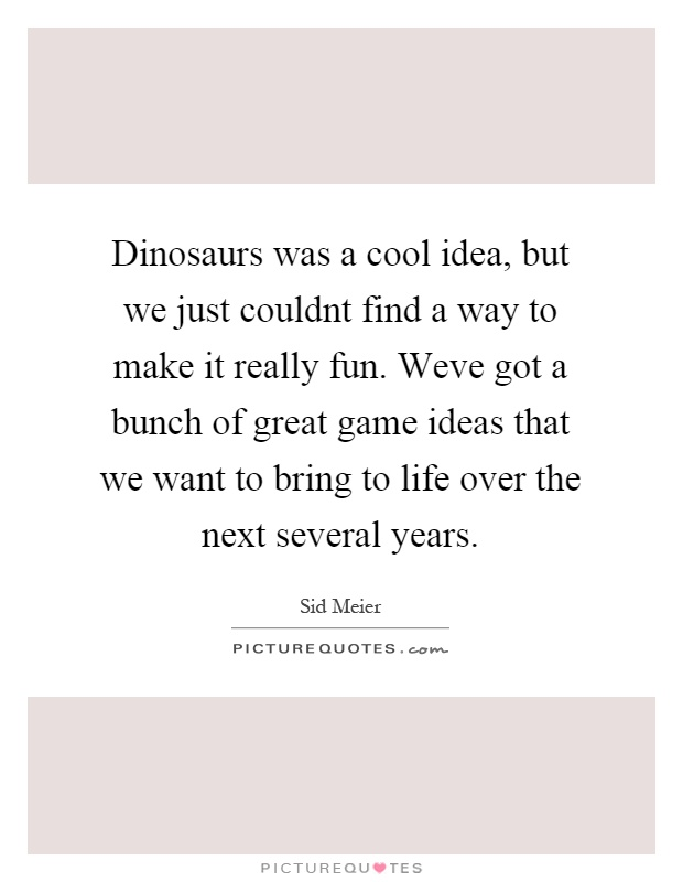 Dinosaurs was a cool idea, but we just couldnt find a way to make it really fun. Weve got a bunch of great game ideas that we want to bring to life over the next several years Picture Quote #1
