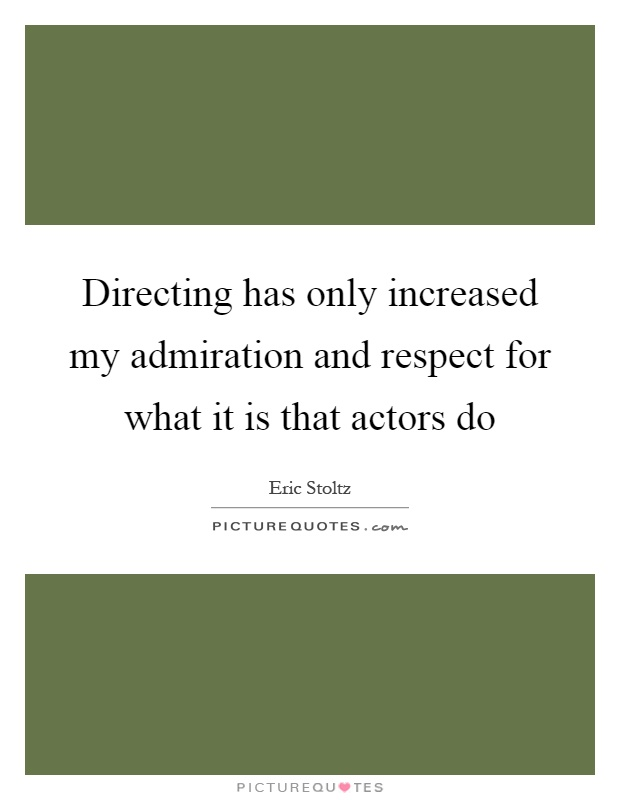 Directing has only increased my admiration and respect for what it is that actors do Picture Quote #1