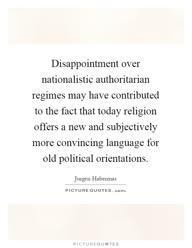 Disappointment over nationalistic authoritarian regimes may have contributed to the fact that today religion offers a new and subjectively more convincing language for old political orientations Picture Quote #1