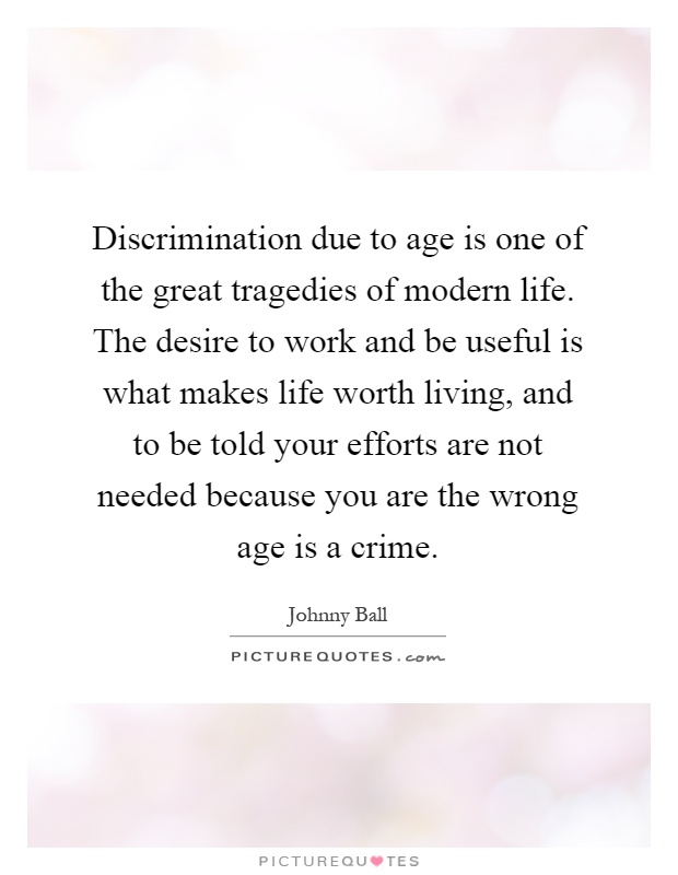 Discrimination due to age is one of the great tragedies of modern life. The desire to work and be useful is what makes life worth living, and to be told your efforts are not needed because you are the wrong age is a crime Picture Quote #1