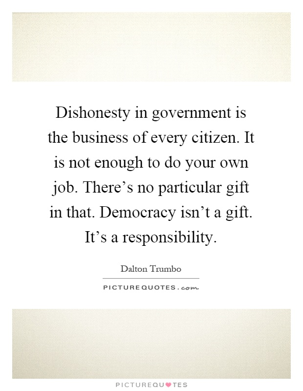Dishonesty in government is the business of every citizen. It is not enough to do your own job. There's no particular gift in that. Democracy isn't a gift. It's a responsibility Picture Quote #1