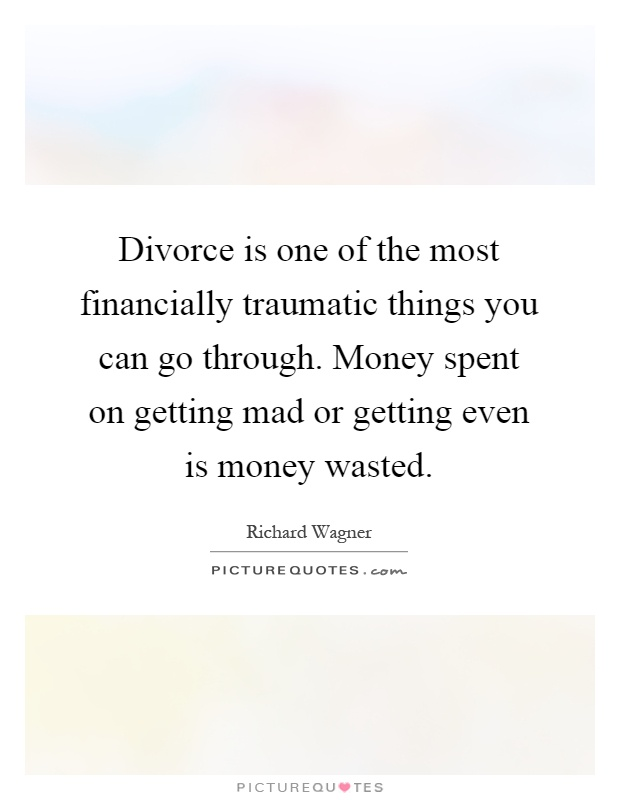 Divorce is one of the most financially traumatic things you can go through. Money spent on getting mad or getting even is money wasted Picture Quote #1