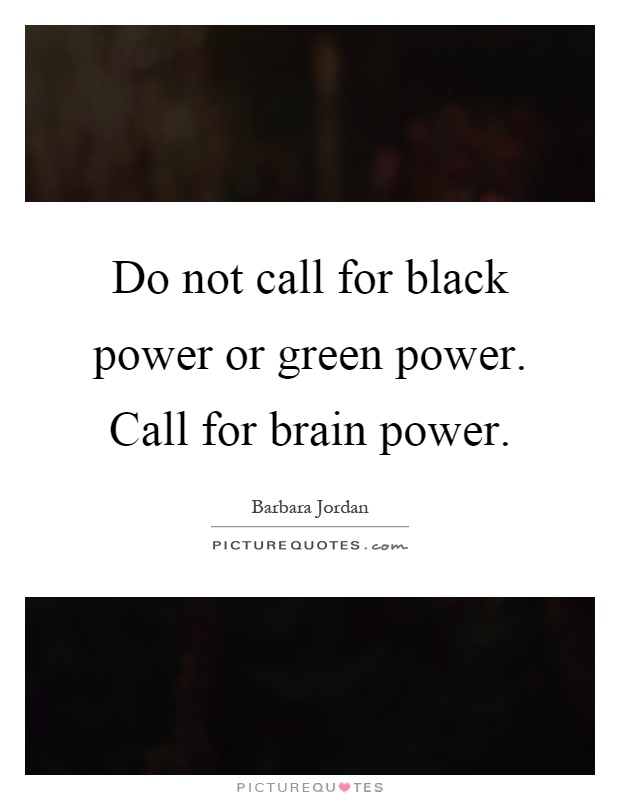 Do not call for black power or green power. Call for brain power Picture Quote #1