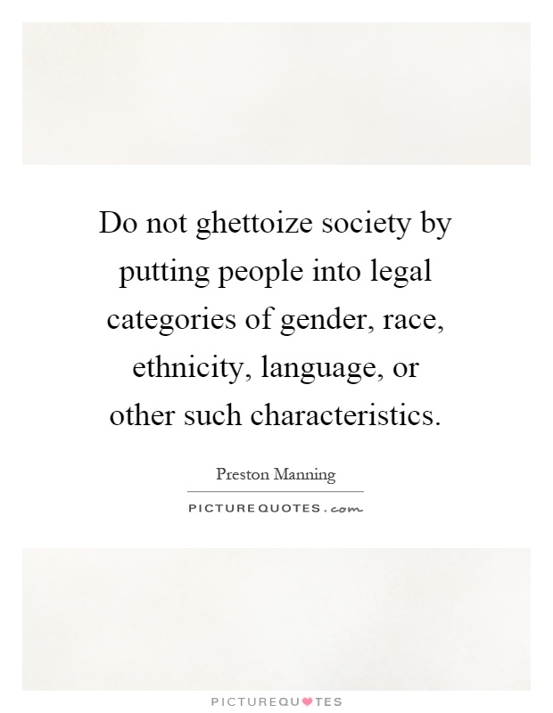 Do not ghettoize society by putting people into legal categories of gender, race, ethnicity, language, or other such characteristics Picture Quote #1