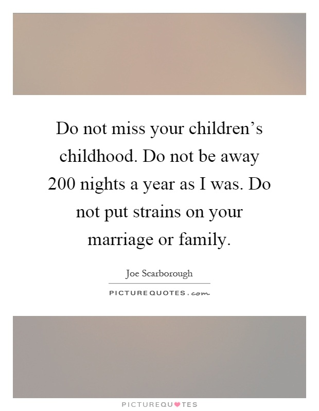 Do not miss your children's childhood. Do not be away 200 nights a year as I was. Do not put strains on your marriage or family Picture Quote #1