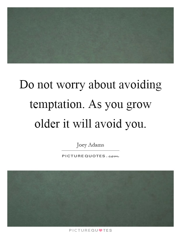 Do not worry about avoiding temptation. As you grow older it will avoid you Picture Quote #1
