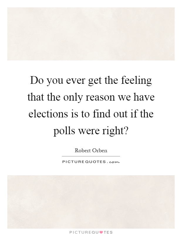 Do you ever get the feeling that the only reason we have elections is to find out if the polls were right? Picture Quote #1