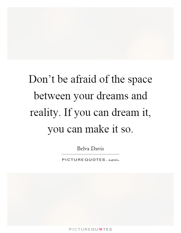 Don't be afraid of the space between your dreams and reality. If you can dream it, you can make it so Picture Quote #1