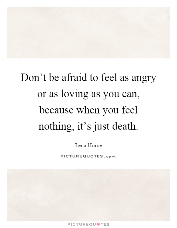 Don't be afraid to feel as angry or as loving as you can, because when you feel nothing, it's just death Picture Quote #1