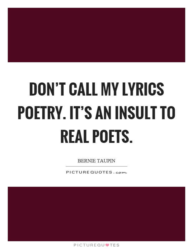 Don't call my lyrics poetry. It's an insult to real poets Picture Quote #1