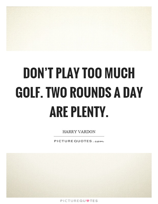 Don't play too much golf. Two rounds a day are plenty Picture Quote #1