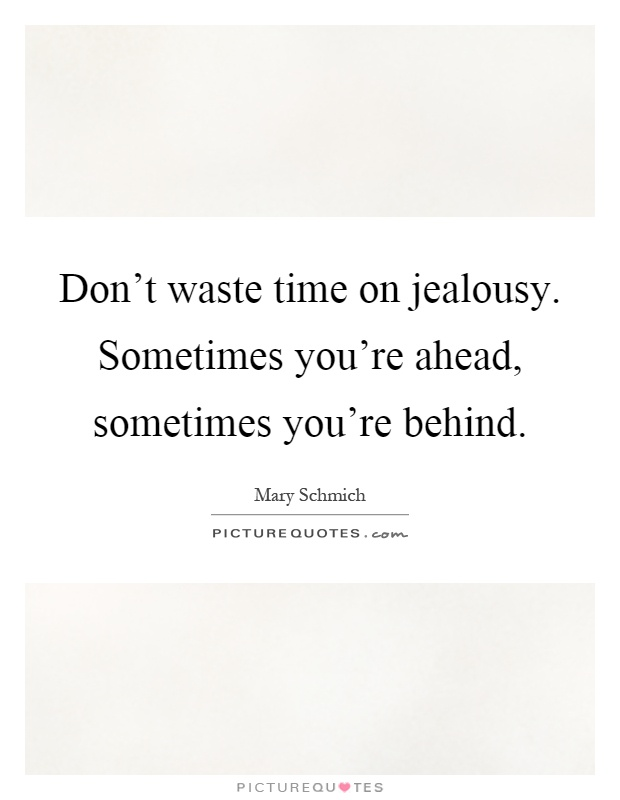Don't waste time on jealousy. Sometimes you're ahead, sometimes you're behind Picture Quote #1