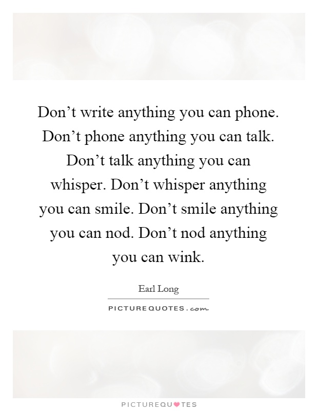 Don't write anything you can phone. Don't phone anything you can talk. Don't talk anything you can whisper. Don't whisper anything you can smile. Don't smile anything you can nod. Don't nod anything you can wink Picture Quote #1