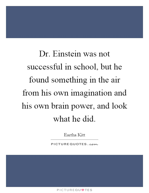 Dr. Einstein was not successful in school, but he found something in the air from his own imagination and his own brain power, and look what he did Picture Quote #1