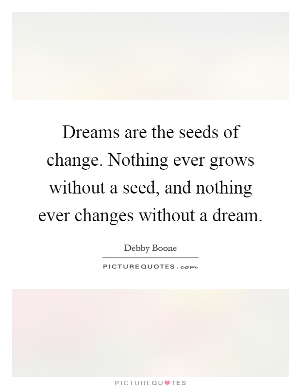 Dreams are the seeds of change. Nothing ever grows without a seed, and nothing ever changes without a dream Picture Quote #1