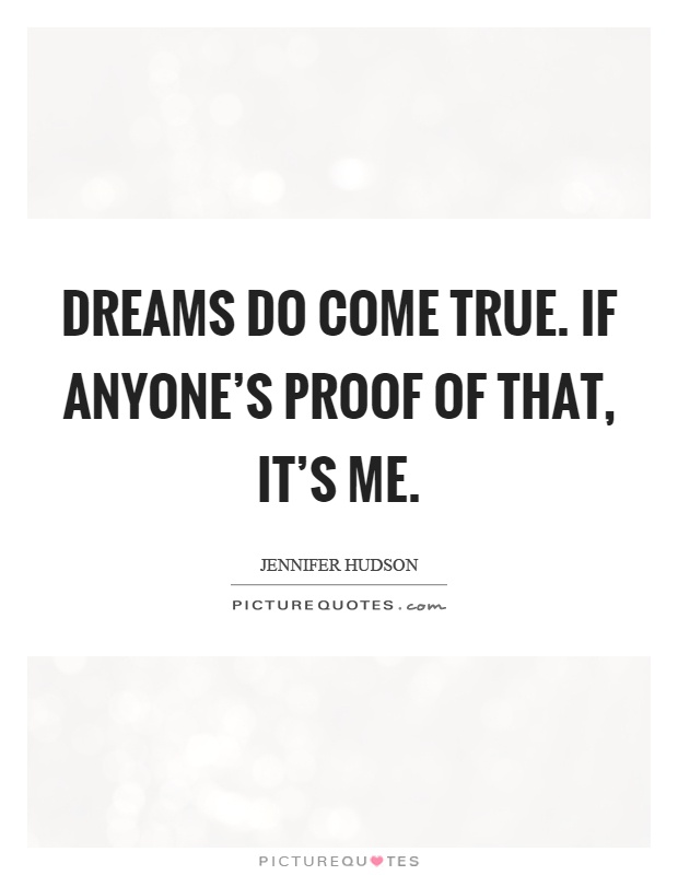 Dreams do come true. If anyone's proof of that, it's me Picture Quote #1