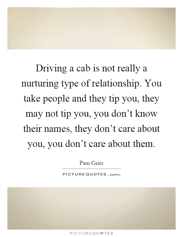 Driving a cab is not really a nurturing type of relationship. You take people and they tip you, they may not tip you, you don't know their names, they don't care about you, you don't care about them Picture Quote #1
