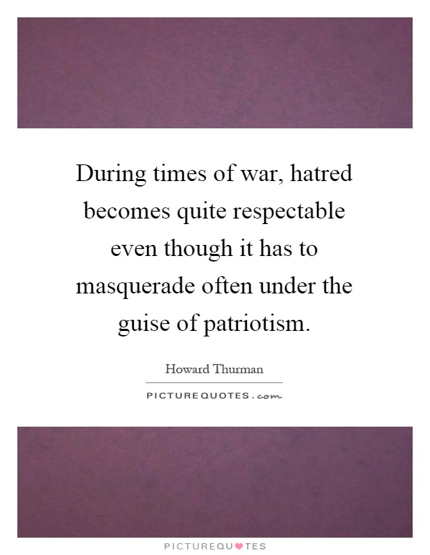 During times of war, hatred becomes quite respectable even though it has to masquerade often under the guise of patriotism Picture Quote #1