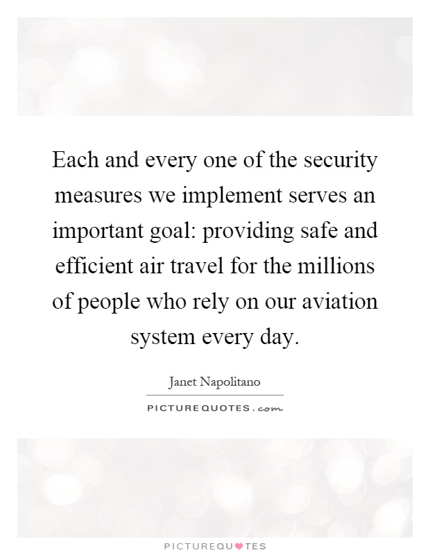 Each and every one of the security measures we implement serves an important goal: providing safe and efficient air travel for the millions of people who rely on our aviation system every day Picture Quote #1