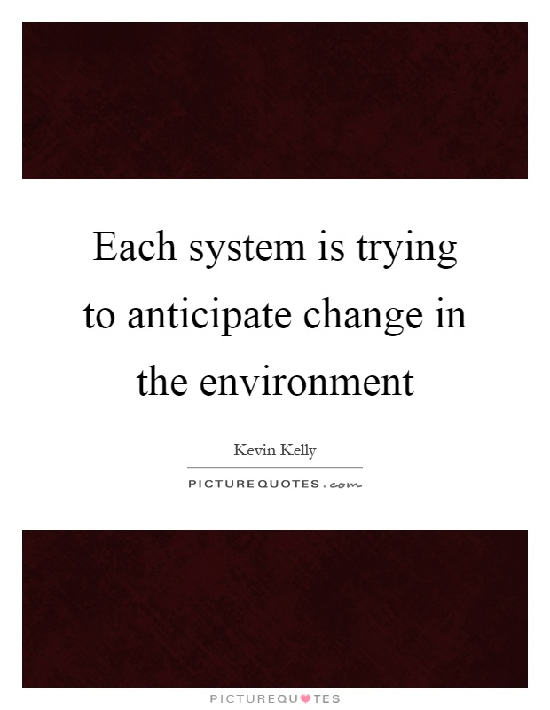 Each system is trying to anticipate change in the environment Picture Quote #1