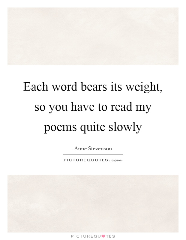 Each word bears its weight, so you have to read my poems quite slowly Picture Quote #1