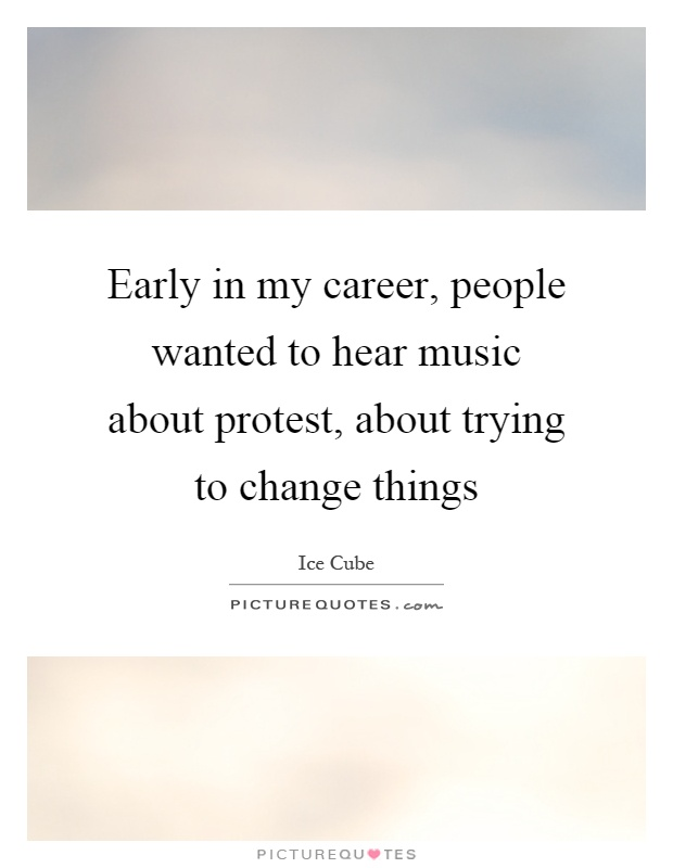 Early in my career, people wanted to hear music about protest, about trying to change things Picture Quote #1
