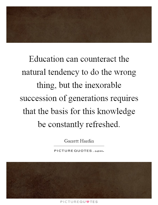 Education can counteract the natural tendency to do the wrong thing, but the inexorable succession of generations requires that the basis for this knowledge be constantly refreshed Picture Quote #1