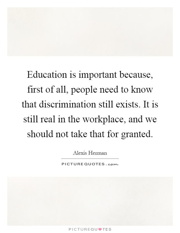 Education is important because, first of all, people need to know that discrimination still exists. It is still real in the workplace, and we should not take that for granted Picture Quote #1