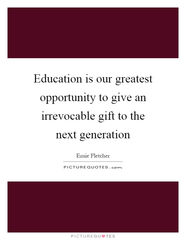 Education is our greatest opportunity to give an irrevocable gift to the next generation Picture Quote #1