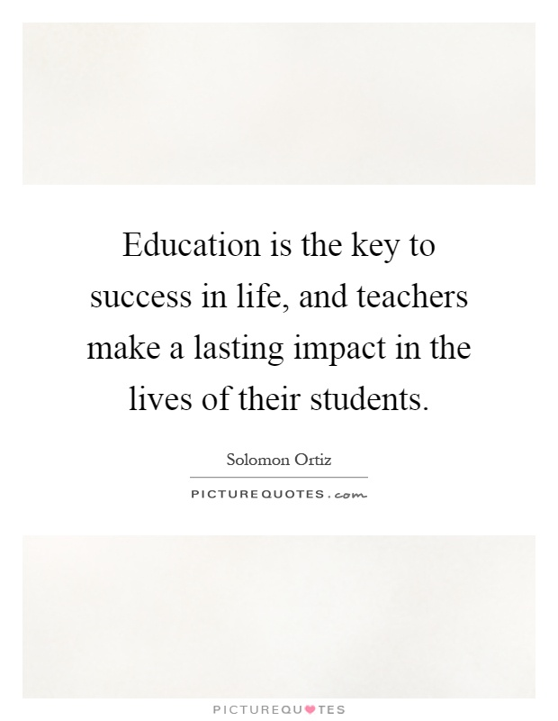Education is the key to success in life, and teachers make a lasting impact in the lives of their students Picture Quote #1