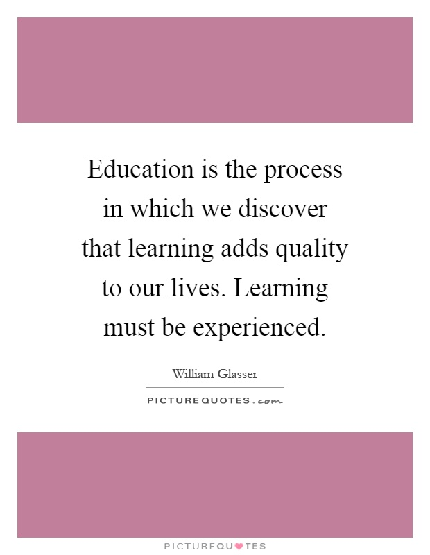 Education is the process in which we discover that learning adds quality to our lives. Learning must be experienced Picture Quote #1