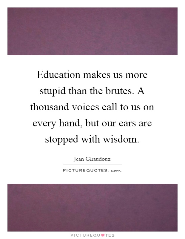 Education makes us more stupid than the brutes. A thousand voices call to us on every hand, but our ears are stopped with wisdom Picture Quote #1