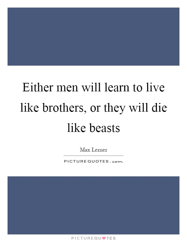 Either men will learn to live like brothers, or they will die like beasts Picture Quote #1