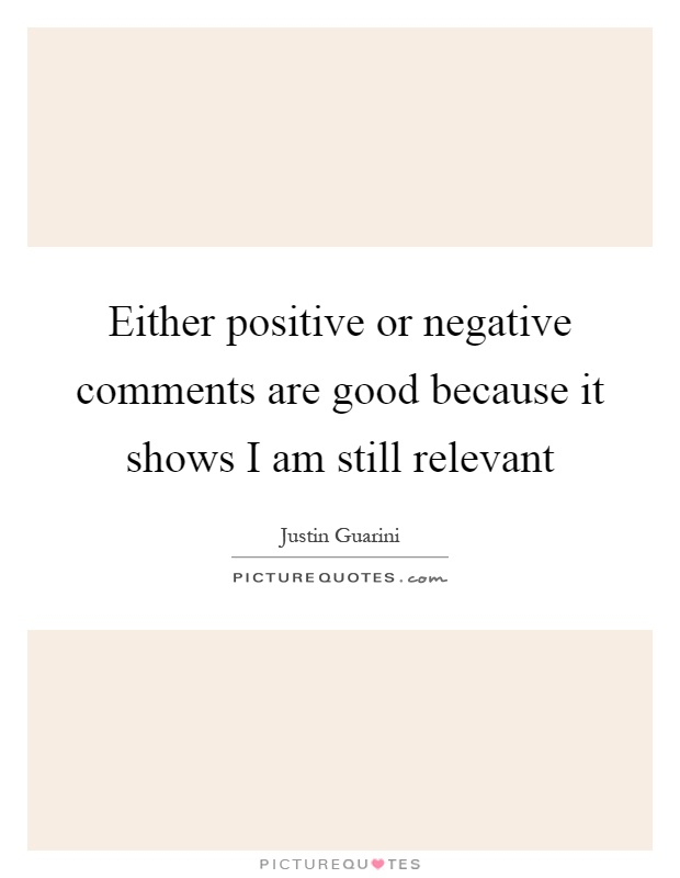 Either positive or negative comments are good because it shows I am still relevant Picture Quote #1