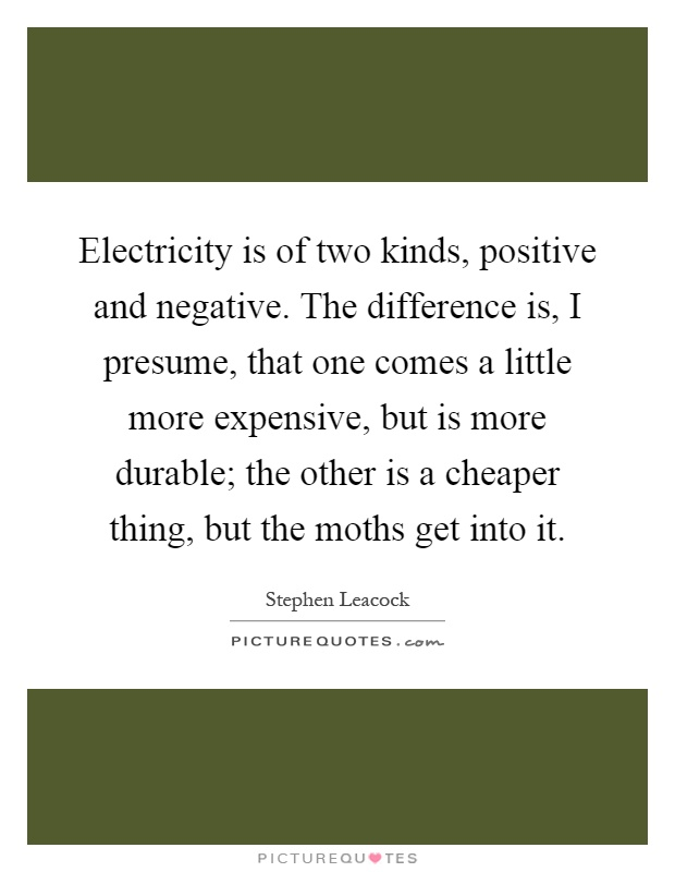 Electricity is of two kinds, positive and negative. The difference is, I presume, that one comes a little more expensive, but is more durable; the other is a cheaper thing, but the moths get into it Picture Quote #1
