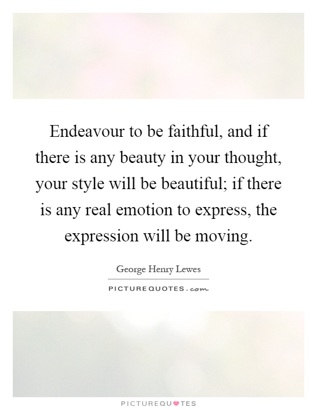 Endeavour to be faithful, and if there is any beauty in your thought, your style will be beautiful; if there is any real emotion to express, the expression will be moving Picture Quote #1