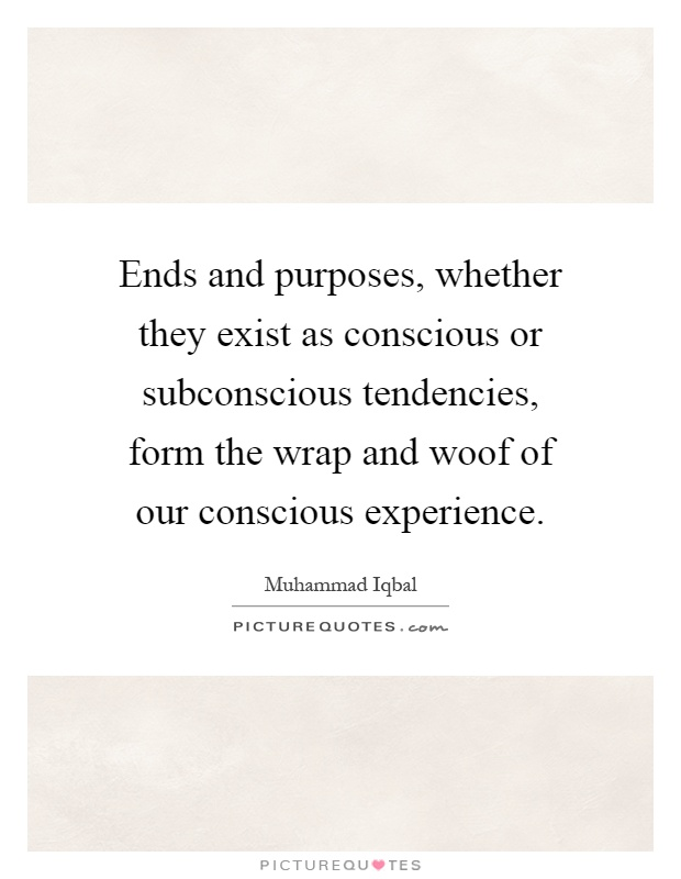 Ends and purposes, whether they exist as conscious or subconscious tendencies, form the wrap and woof of our conscious experience Picture Quote #1