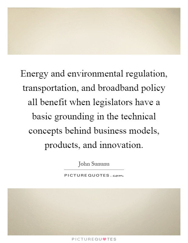 Energy and environmental regulation, transportation, and broadband policy all benefit when legislators have a basic grounding in the technical concepts behind business models, products, and innovation Picture Quote #1