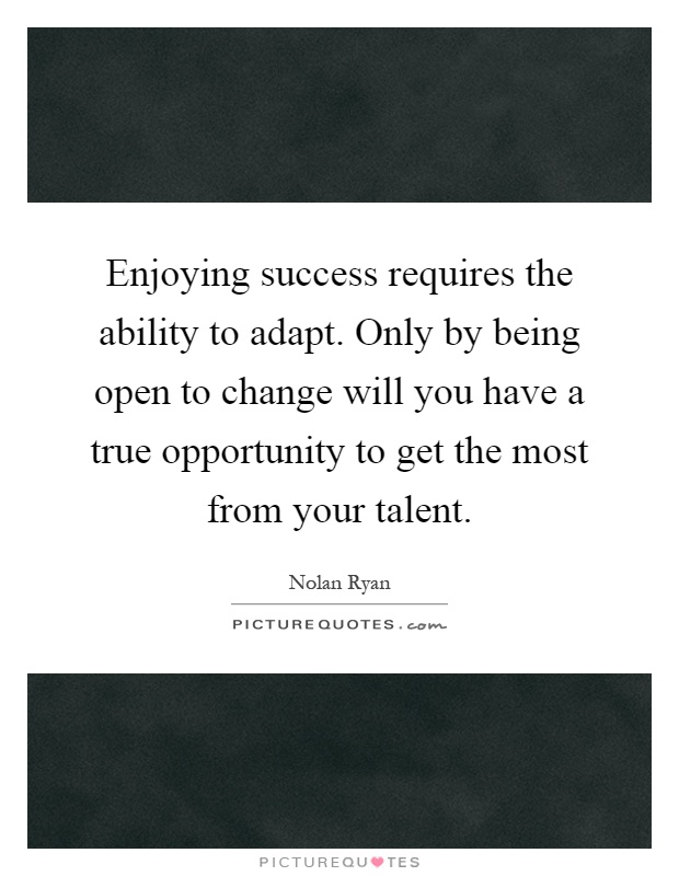 Enjoying success requires the ability to adapt. Only by being open to change will you have a true opportunity to get the most from your talent Picture Quote #1