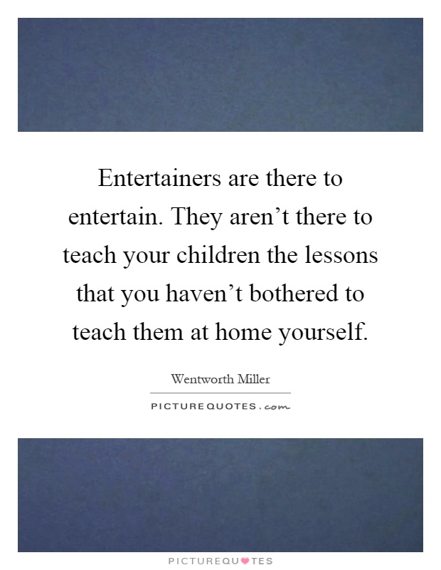 Entertainers are there to entertain. They aren't there to teach your children the lessons that you haven't bothered to teach them at home yourself Picture Quote #1