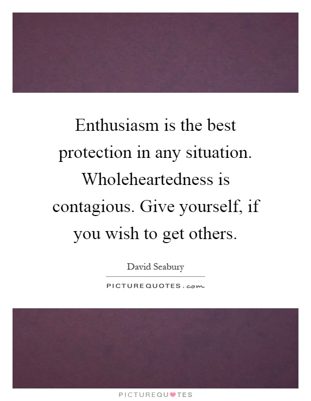 Enthusiasm is the best protection in any situation. Wholeheartedness is contagious. Give yourself, if you wish to get others Picture Quote #1