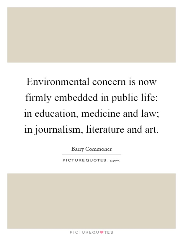 Environmental concern is now firmly embedded in public life: in education, medicine and law; in journalism, literature and art Picture Quote #1
