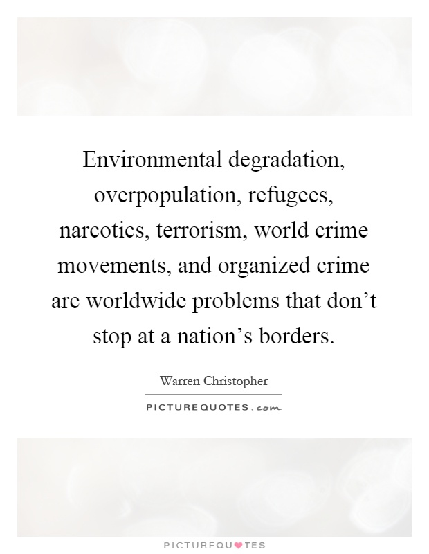 Environmental degradation, overpopulation, refugees, narcotics, terrorism, world crime movements, and organized crime are worldwide problems that don't stop at a nation's borders Picture Quote #1