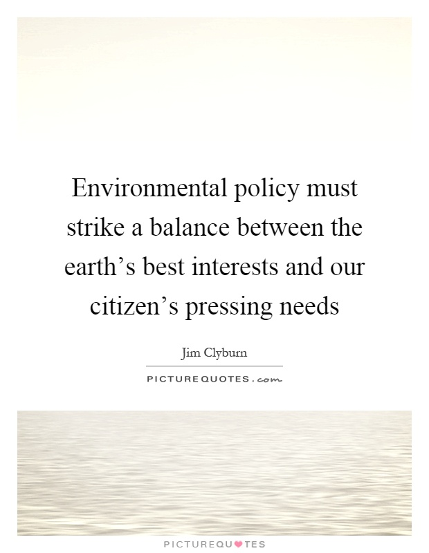 Environmental policy must strike a balance between the earth's best interests and our citizen's pressing needs Picture Quote #1