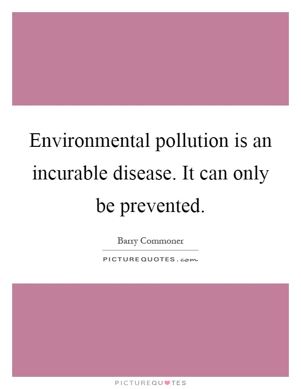 Environmental pollution is an incurable disease. It can only be prevented Picture Quote #1