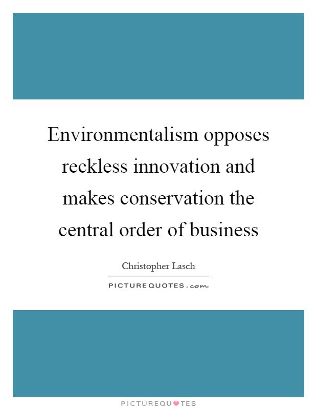 Environmentalism opposes reckless innovation and makes conservation the central order of business Picture Quote #1