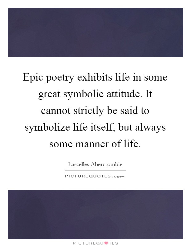 Epic poetry exhibits life in some great symbolic attitude. It cannot strictly be said to symbolize life itself, but always some manner of life Picture Quote #1