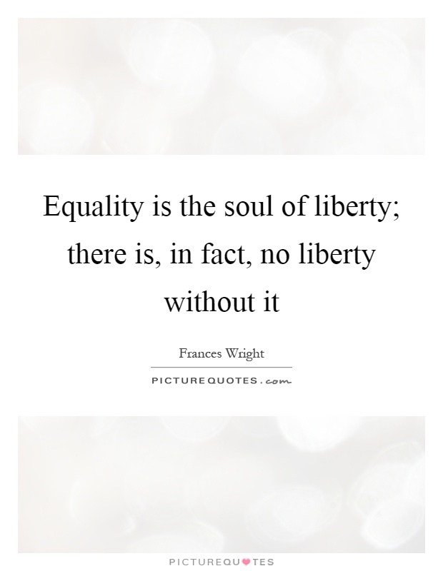 Equality is the soul of liberty; there is, in fact, no liberty without it Picture Quote #1