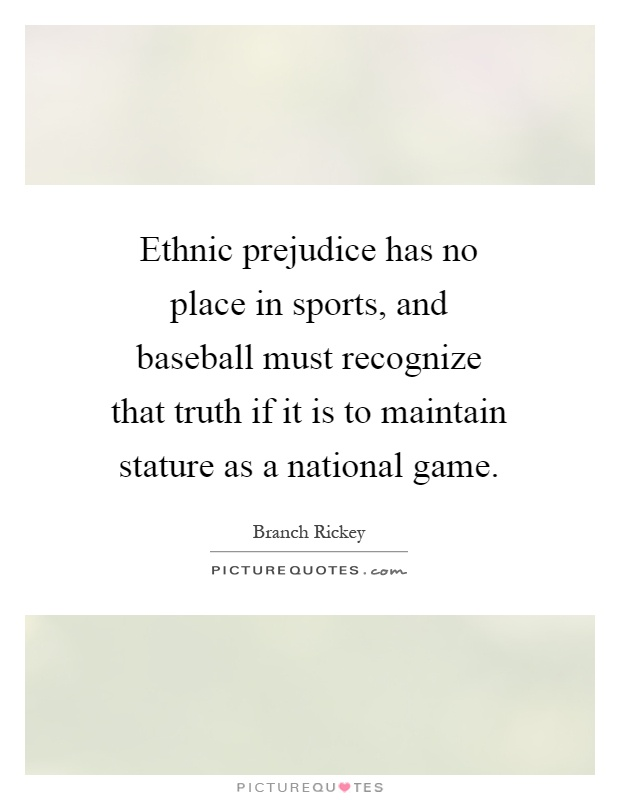 Ethnic prejudice has no place in sports, and baseball must recognize that truth if it is to maintain stature as a national game Picture Quote #1